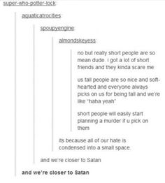 But I'm closest to Satan than any short. 'cause I'm Satan and that stuff.Anyways,I think that short people are like Tinker Bell,They're so tiny that just can have one emotion at the time. All Quotes, Funny Quotes, Funny Memes, Short People, Short Person, Tall People, Stupid Funny, Funny Stuff, Funny Things