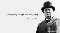 If you're going through hell, keep going – Winston Churchill