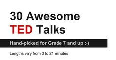 30 Awesome TED Talks Hand-picked for Grade 7 and up :-) Lengths vary from 3 to 21 minutes