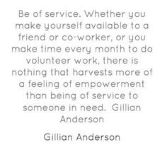 """Be of service. Whether you make yourself available to a friend or co-worker, or you make time every month to do volunteer work, there is nothing that harvests more of a feeling of empowerment than being of service to someone in need."" #QuoteoftheWeek"