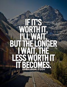 Haaaaaaa you should know I'm worth it....I shouldn't have to wait