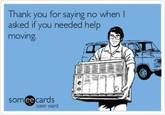 Thank you for saying no when I asked if you needed help moving.