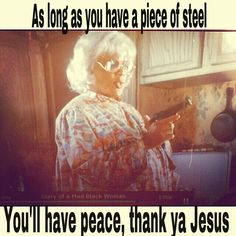 """#Madea diary of a mad black woman. """"the Bible say peace be still"""" Madeas translation """"as long as you have a piece of steel, you'll have peace. Thank ya Jesus"""" edit by Charissa Deeds"""
