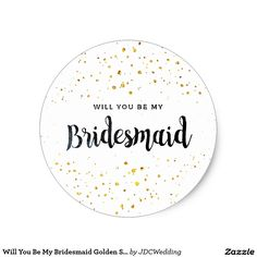 Will You Be My Bridesmaid Golden Sparkles Classic Round Sticker March 11 2017 #junkydotcom #zazzle