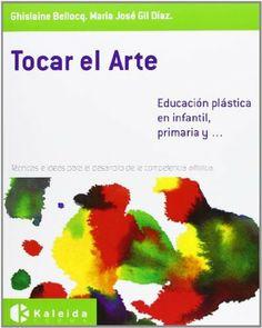 Tocar el arte : educación plástica en Infantil, Primaria y _ : técnicas e ideas para el desarrollo de la competencia artística / Ghislaine Bellocq, María José Gil Díaz
