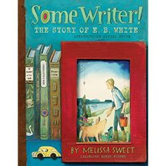 Carole's Chatter: Some Writer! The Story of E.B. White by Melissa Sweet Great Books, My Books, Eb White, Stuart Little, Melissa Sweet, Kids Writing, Friends Show, People Magazine, Children's Literature