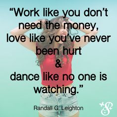 """""""Work like you don't need the money, love like you've never been hurt and dance like no one is watching."""" Randall G. Dance Like No One Is Watching, Money Quotes, Life Advice, Like You, It Hurts, Journal, Writing, Love, Motivation"""