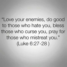 Love your enemies, do good to those who hate you, bless those who curse you, pray for those who mistreat you. Bible Verses Quotes, Bible Scriptures, Faith Quotes, Me Quotes, Biblical Quotes, Catholic Quotes, Bible Prayers, Peace Quotes, Lesson Quotes