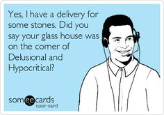 Yes, I have a delivery for some stones. Did you say your glass house was on the corner of Delusional and Hypocritical?