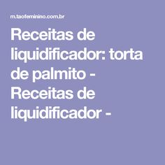 Receitas de liquidificador: torta de palmito - Receitas de liquidificador -