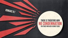 There is therefore now no condemnation for those who are in Christ Jesus. —Romans 8:1