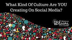 What Kind Of Culture Are YOU Creating On Social Media? — iBloom