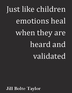 "So so TRUE ""Just like children, emotions heal when they are heard & validated."" ― Jill Bolte Taylor, 'My Stroke of Insight: A Brain Scientist's Personal Journey' Great Quotes, Quotes To Live By, Me Quotes, Inspirational Quotes, Irish Quotes, Work Quotes, Motivational Quotes, Funny Quotes, Emotional Child"