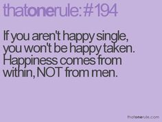 true that, then you can find the perfect person that meshes with your happiness and makes you even more happy!