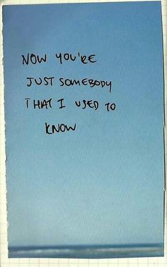 Now you're just somebody that I used to know.