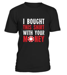 Best POKER BOUGHT THIS SHIRT WITH YOUR MONEY front T Shirt