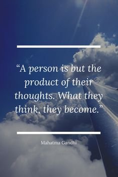 """""""A person is but the product of their thoughts. What they think, they become."""" – Mahatma Gandhi 