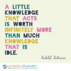 """A little knowledge that acts is worth infinitely more than much knowledge that is idle."" ~ Kahlil Gibran #quote"