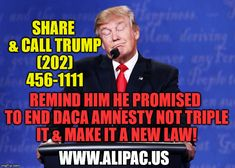 Share & Call Trump at (202) 456-1111 to remind him & everyone else Trump promised to end DACA Amnesty not triple it and pass it into law!