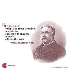 """The pessimist    complains about the wind; the optimist    expects it to change; the realist    adjusts the sails.""  -William Arthur Ward"