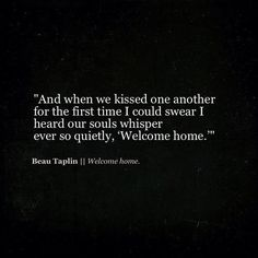 And when we kissed one another for the first time I could swear I heard our souls whisper ever so quietly, welcome home.