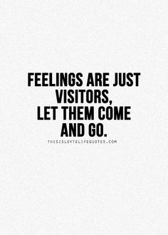 """""""Feelings are just visitors. Let them come and go.""""  Your feelings are not you. Your feelings do not define you. Don't get attached to them. They are just passing through."""