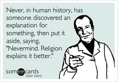 Never, in human history, has someone discovered an explanation for something, then put it aside, saying, 'Nevermind. Religion explains it better.'