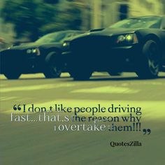 I Don,t Like People Driving Fast.that,s The Reason Why I Overtake Them!