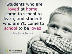 Students who are loved at home, come to school to learn...