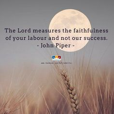 The Lord measures the faithfulness of your labour and not our success. - John Piper -