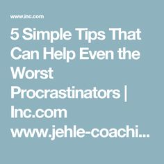 5 Simple Tips That Can Help Even the Worst Procrastinators | Inc.com www.jehle-coaching.com