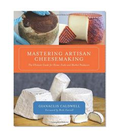 Mastering Artisan Cheesemaking: The Ultimate Guide for Home-Scale and Market Producers/Gianaclis Caldwell