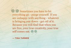 """""""Sometimes you have to let everything go -- purge yourself. If you are unhappy with anything -- whatever is bringing you down -- get rid of it. Because you will find that when you are free, your true creativity, your true self comes out."""" Tina Turner (Once a battered woman)"""