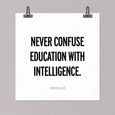 I know educated people with unbelievably little intelligence//