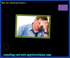 What Was Sweating Sickness 230346 - Your Body to Stop Excessive Sweating In 48 Hours - Guaranteed!