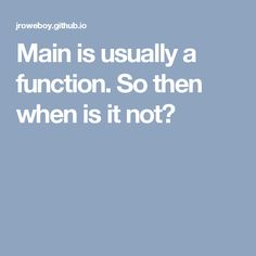 Main is usually a function. So then when is it not?