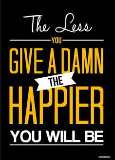 The less you give a damn the happier you will be :)