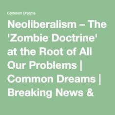 Neoliberalism – The 'Zombie Doctrine' at the Root of All Our Problems   Common Dreams   Breaking News & Views for the Progressive Community