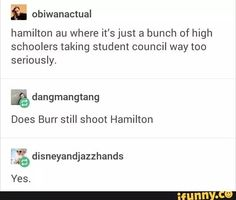 OMG SOMEONE MAKE THIS A THING AND I'LL LOVE YOU~~~Okay so I know very little about Hamilton but I know abt US history so Burr would prob shoot Hamilton with a Nerf gun