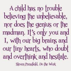 A Child Has NO Trouble Believing The Unbelievable nor does the genius or the madman. It's only You and I with our Big brains and our Tiny Hearts, Who Doubt and overthink and hesitate.