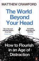 The world beyond your head : how to flourish in an age of distraction / Matthew Crawford.