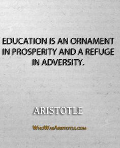 """Education is an ornament in prosperity and a refuge in adversity."" - Aristotle   http://whowasaristotle.com/?p=503"