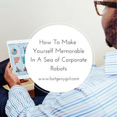 How To Make Yourself Memorable in A Sea of Corporate Robots   www.lostgenygirl.com
