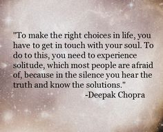 Inspirational Quote of the day: Deepak Chopra To make the right choices in life, you have to get in touch with your soul.  To do this, you need to experience solitude, which most people are afraid of, because in the silence you hear the truth and know the solutions.