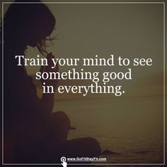 Train your mind to see something good in everything! gofitstayfit.com