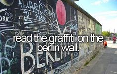 Before I die, I want to...read the graffiti on the Berlin Wall