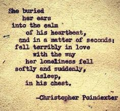 she buried her ears into hte calm of his heartbeat, and in a matter of seconds fell terribly in love.