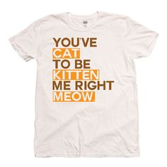 You've cat to be kitten me right meow - Funny animal cat t shirt DTG, $14.20
