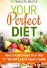Your Perfect Diet: How to Customize Your Diet for Weight Loss and Great Health