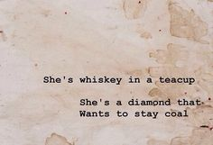 """She's whiskey in a teacup She's a diamond that Wants to stay coal"" -Tom Waits"
